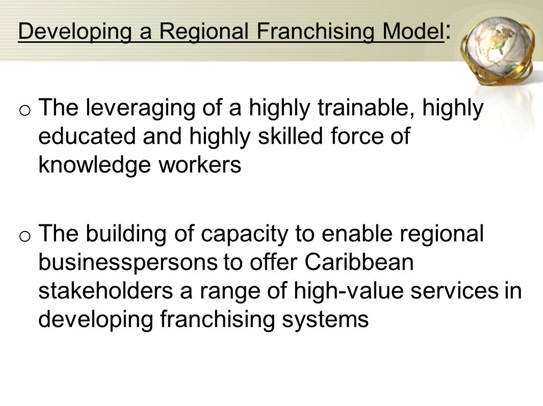 Developing a Regional Franchising Model : o The leveraging of a highly trainable, highly educated and highly skilled force of knowledge workers o The