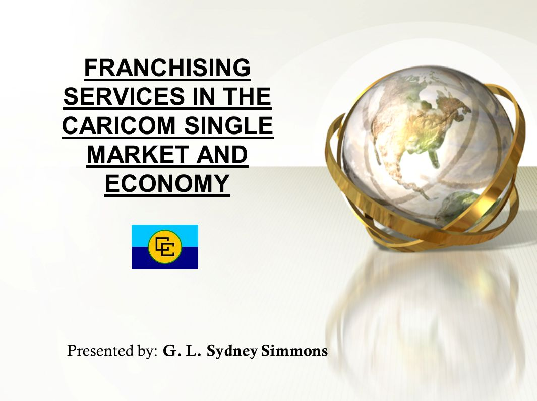 FRANCHISING SERVICES IN THE CARICOM SINGLE MARKET AND ECONOMY Presented by: G. L. Sydney Simmons