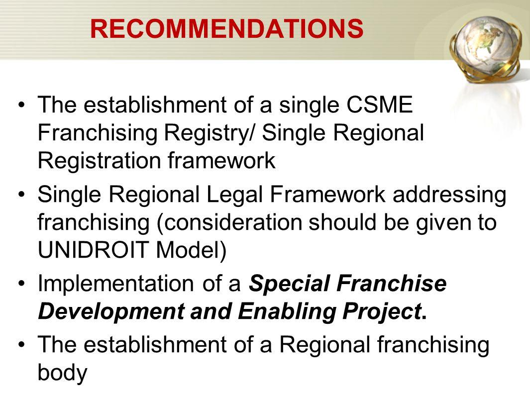 RECOMMENDATIONS The establishment of a single CSME Franchising Registry/ Single Regional Registration framework Single Regional Legal Framework addres