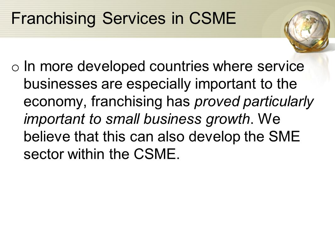 Franchising Services in CSME o In more developed countries where service businesses are especially important to the economy, franchising has proved pa