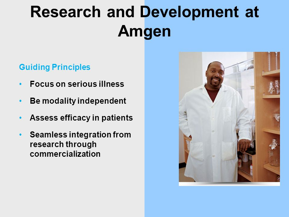 Research and Development at Amgen Guiding Principles Focus on serious illness Be modality independent Assess efficacy in patients Seamless integration from research through commercialization