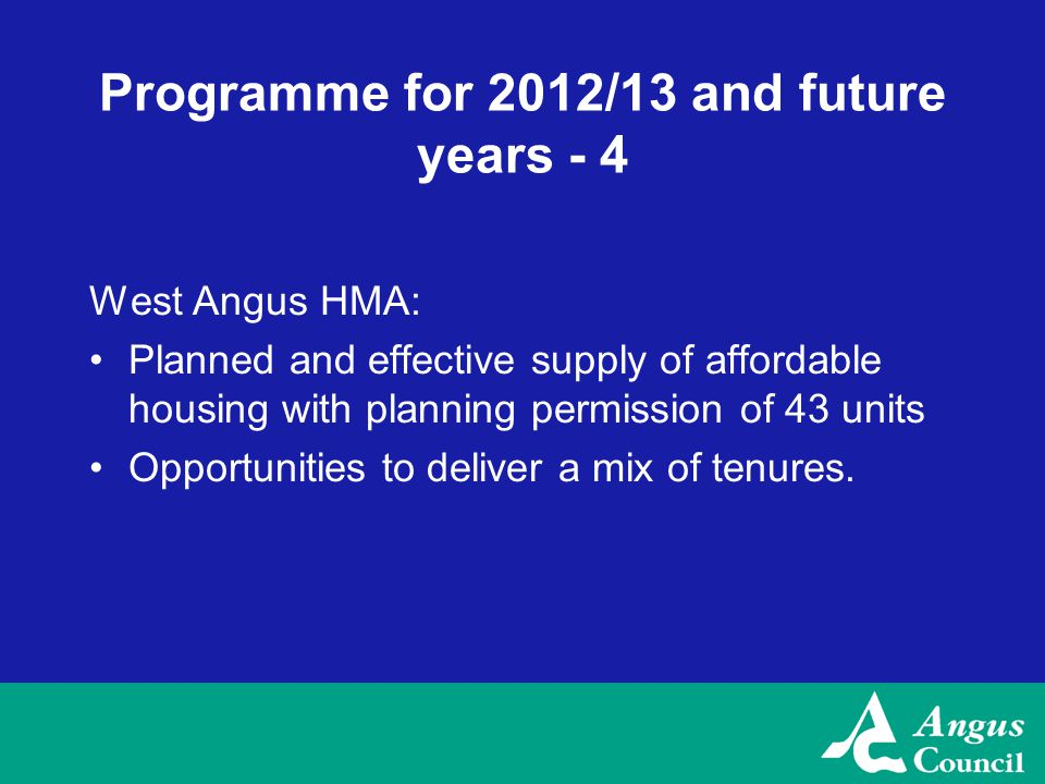 Programme for 2012/13 and future years - 4 West Angus HMA: Planned and effective supply of affordable housing with planning permission of 43 units Opportunities to deliver a mix of tenures.