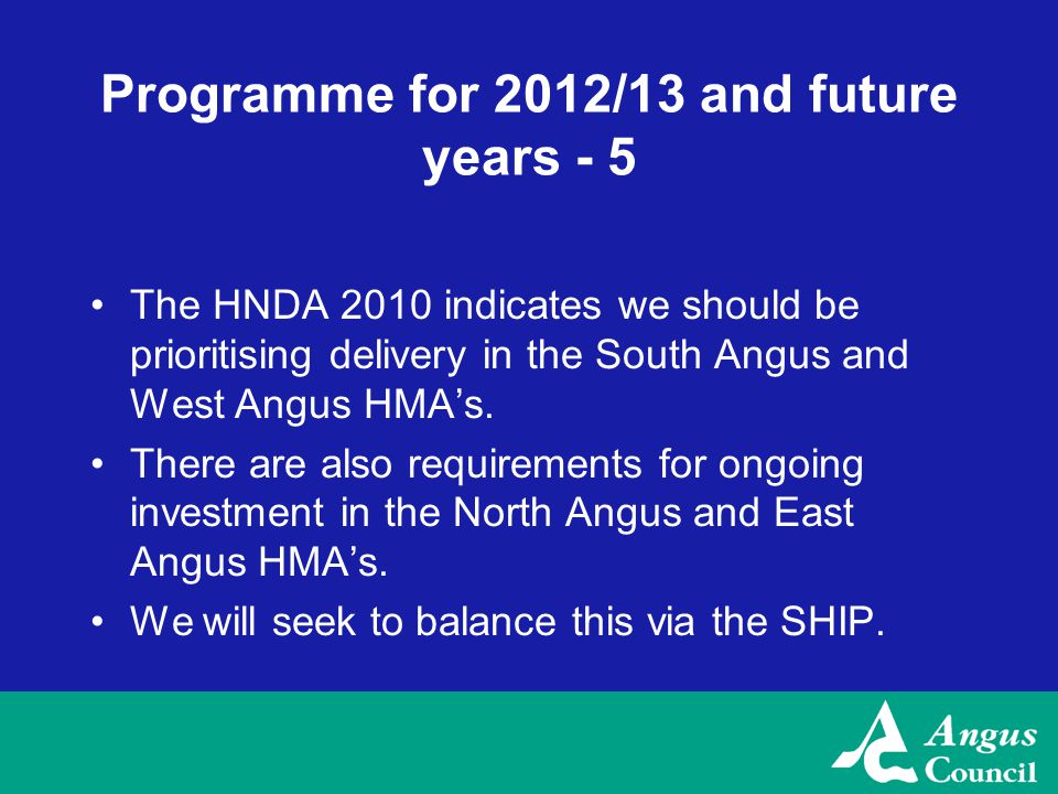 Programme for 2012/13 and future years - 5 The HNDA 2010 indicates we should be prioritising delivery in the South Angus and West Angus HMA's.