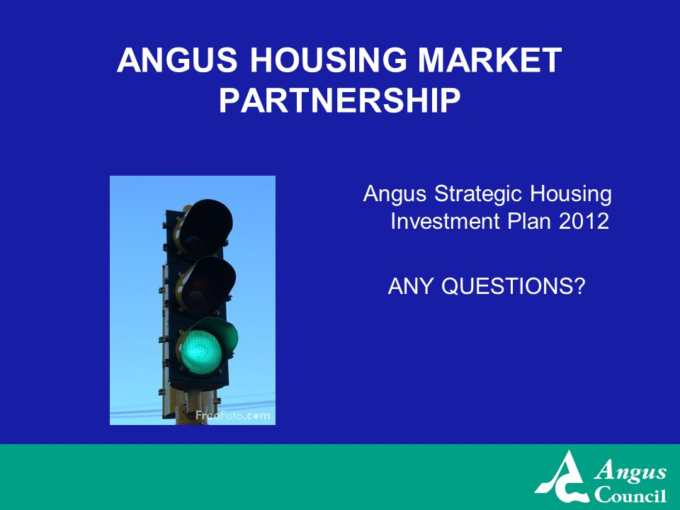 ANGUS HOUSING MARKET PARTNERSHIP Angus Strategic Housing Investment Plan 2012 ANY QUESTIONS