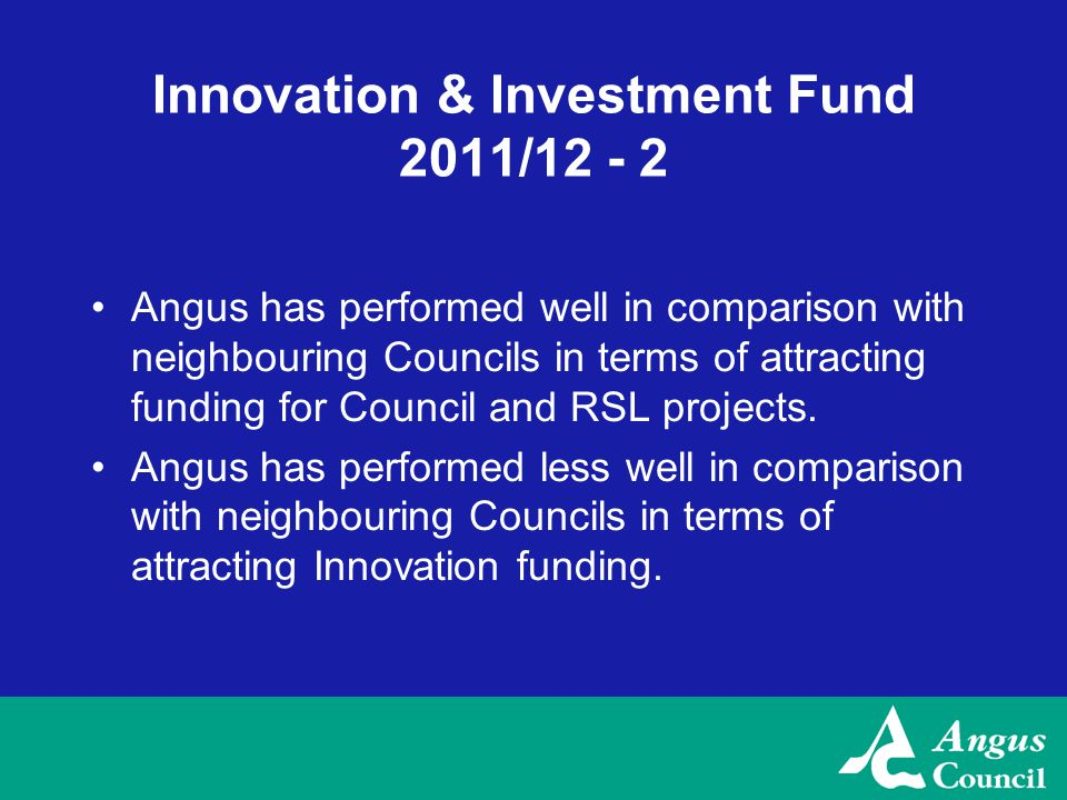 Innovation & Investment Fund 2011/12 - 2 Angus has performed well in comparison with neighbouring Councils in terms of attracting funding for Council and RSL projects.