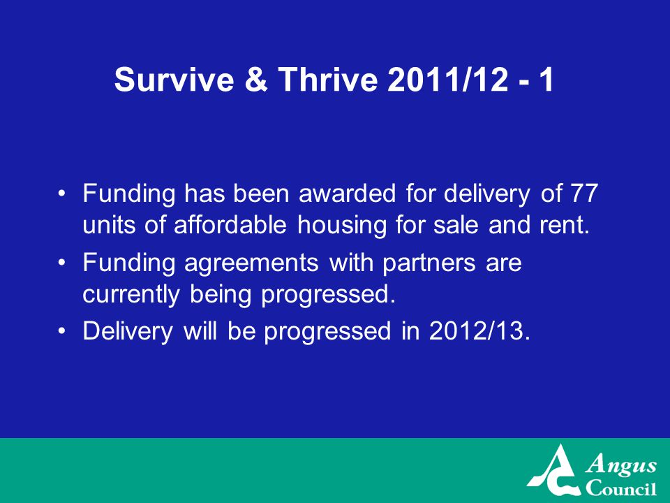 Survive & Thrive 2011/12 - 1 Funding has been awarded for delivery of 77 units of affordable housing for sale and rent.
