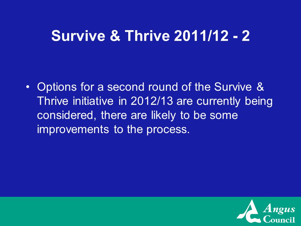 Survive & Thrive 2011/12 - 2 Options for a second round of the Survive & Thrive initiative in 2012/13 are currently being considered, there are likely to be some improvements to the process.
