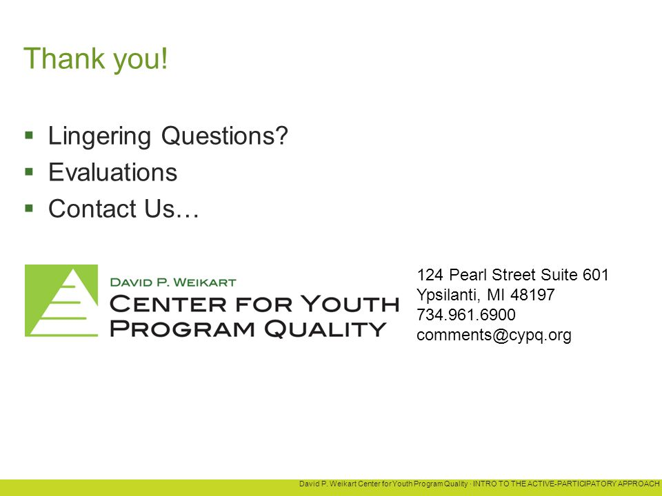 David P. Weikart Center for Youth Program Quality · INTRO TO THE ACTIVE-PARTICIPATORY APPROACH Thank you!  Lingering Questions?  Evaluations  Conta