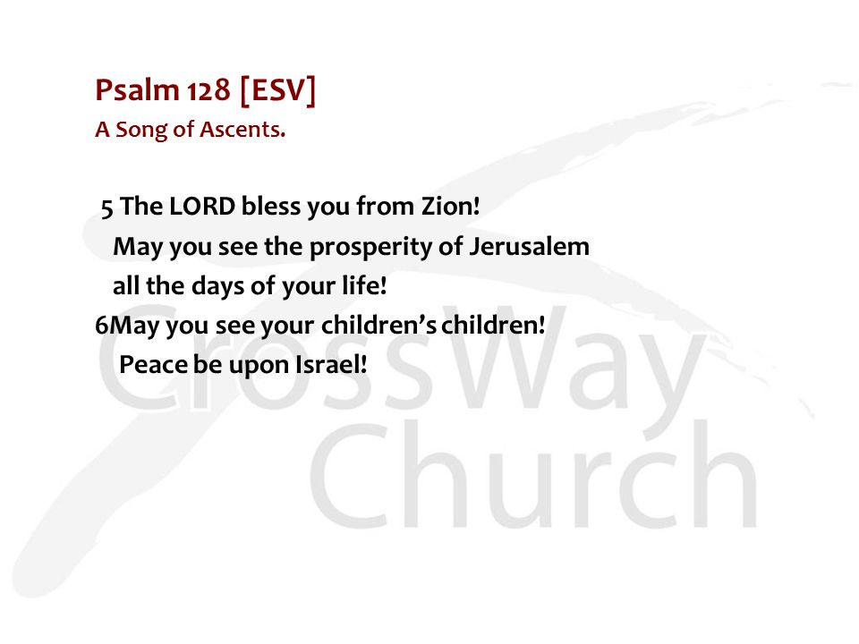 Psalm 128 [ESV] A Song of Ascents. 5 The LORD bless you from Zion.