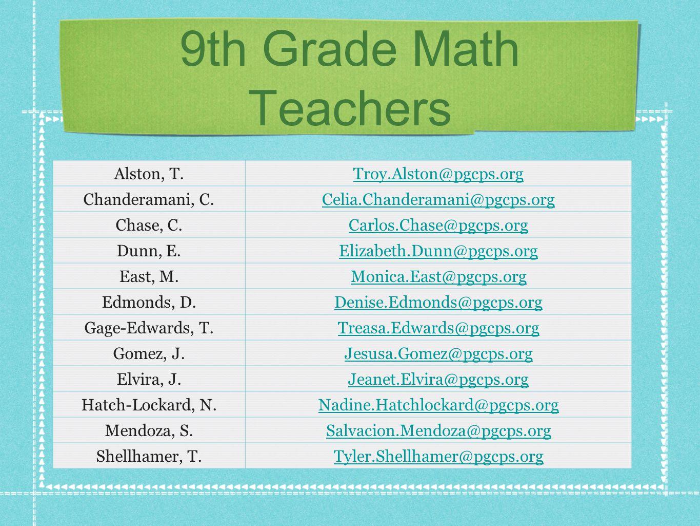 9th Grade Math Teachers Alston, T.Troy.Alston@pgcps.org Chanderamani, C.Celia.Chanderamani@pgcps.org Chase, C.Carlos.Chase@pgcps.org Dunn, E.Elizabeth