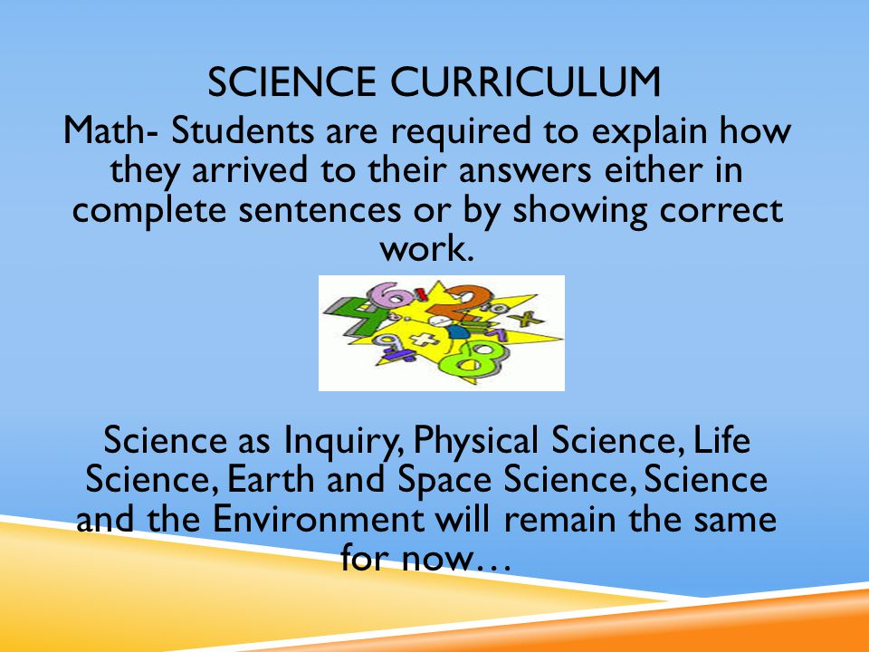 SCIENCE CURRICULUM Math- Students are required to explain how they arrived to their answers either in complete sentences or by showing correct work.