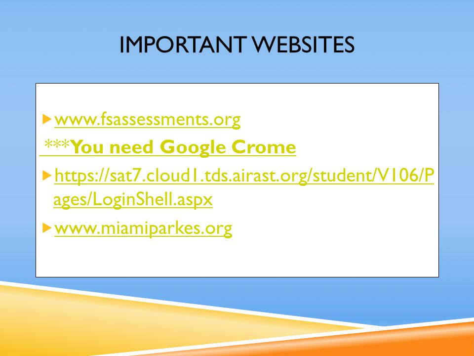 IMPORTANT WEBSITES  www.fsassessments.org www.fsassessments.org ***You need Google Crome  https://sat7.cloud1.tds.airast.org/student/V106/P ages/LoginShell.aspx https://sat7.cloud1.tds.airast.org/student/V106/P ages/LoginShell.aspx  www.miamiparkes.org www.miamiparkes.org