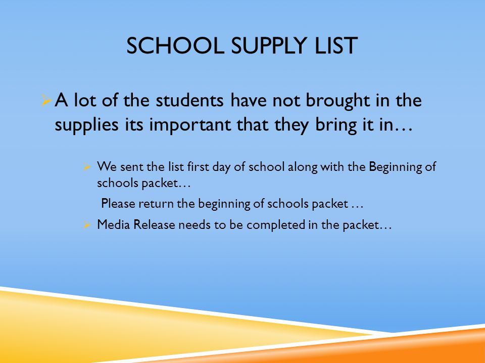 SCHOOL SUPPLY LIST  A lot of the students have not brought in the supplies its important that they bring it in…  We sent the list first day of school along with the Beginning of schools packet… Please return the beginning of schools packet …  Media Release needs to be completed in the packet…