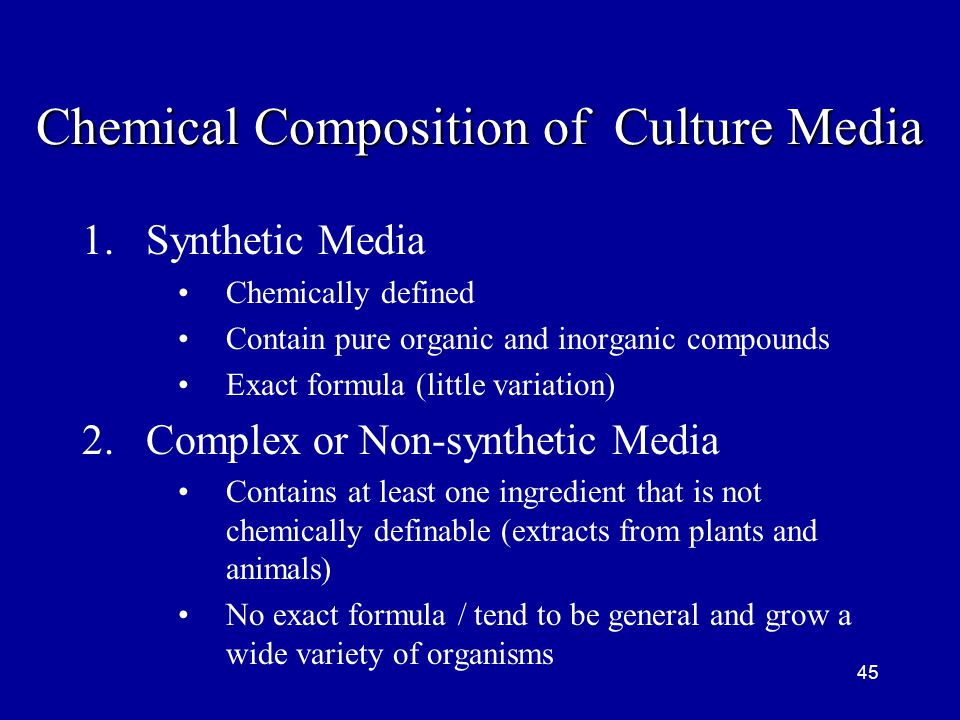 45 Chemical Composition of Culture Media 1.Synthetic Media Chemically defined Contain pure organic and inorganic compounds Exact formula (little varia