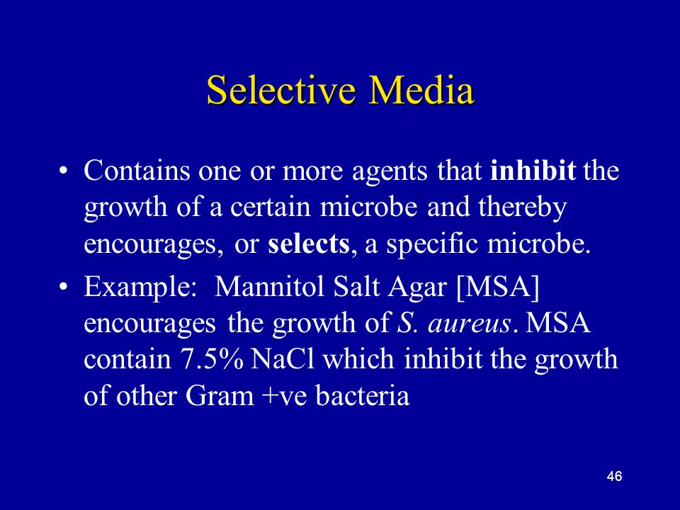 46 Selective Media Contains one or more agents that inhibit the growth of a certain microbe and thereby encourages, or selects, a specific microbe. Ex