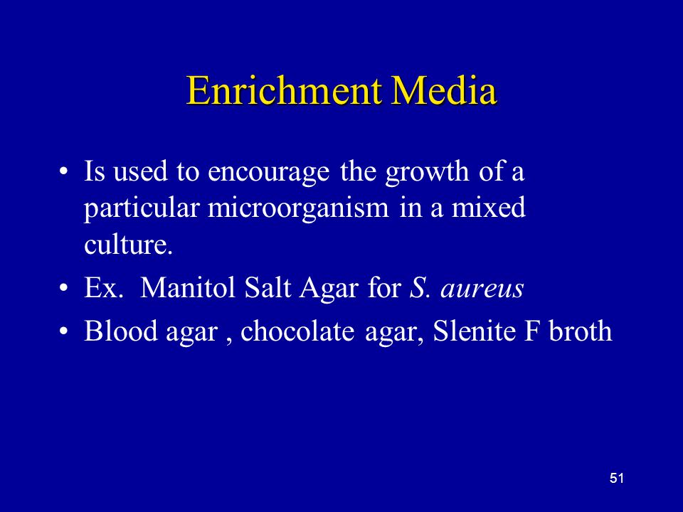 51 Enrichment Media Is used to encourage the growth of a particular microorganism in a mixed culture. Ex. Manitol Salt Agar for S. aureus Blood agar,