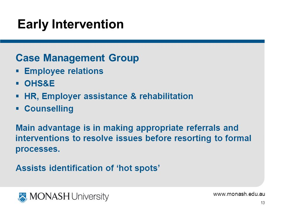 www.monash.edu.au 13 Early Intervention Case Management Group  Employee relations  OHS&E  HR, Employer assistance & rehabilitation  Counselling Main advantage is in making appropriate referrals and interventions to resolve issues before resorting to formal processes.