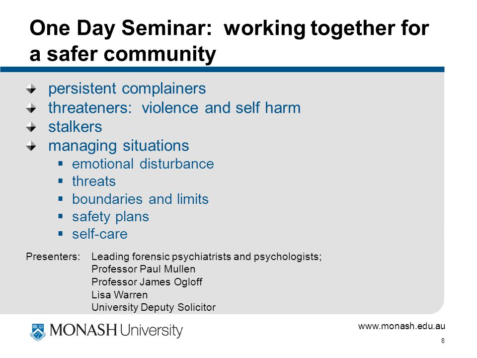 www.monash.edu.au 8 One Day Seminar: working together for a safer community persistent complainers threateners: violence and self harm stalkers managing situations  emotional disturbance  threats  boundaries and limits  safety plans  self-care Presenters:Leading forensic psychiatrists and psychologists; Professor Paul Mullen Professor James Ogloff Lisa Warren University Deputy Solicitor