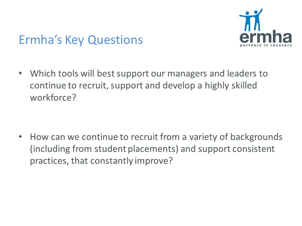 Ermha's Key Questions Which tools will best support our managers and leaders to continue to recruit, support and develop a highly skilled workforce.