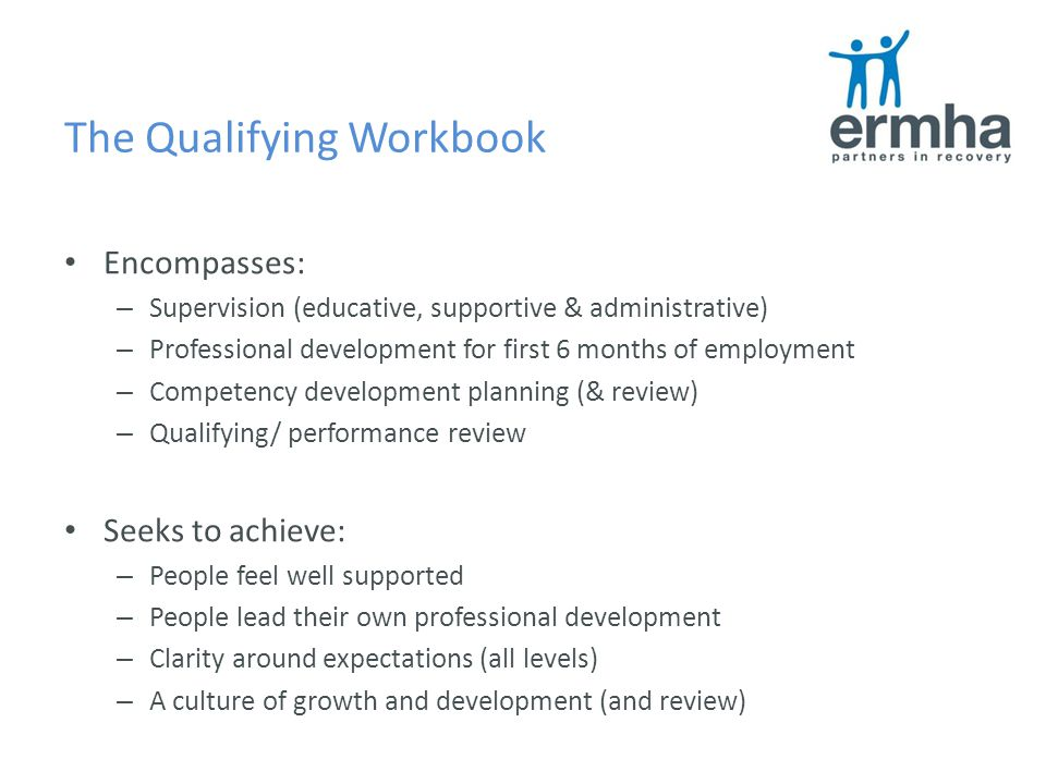 The Qualifying Workbook Encompasses: – Supervision (educative, supportive & administrative) – Professional development for first 6 months of employment – Competency development planning (& review) – Qualifying/ performance review Seeks to achieve: – People feel well supported – People lead their own professional development – Clarity around expectations (all levels) – A culture of growth and development (and review)