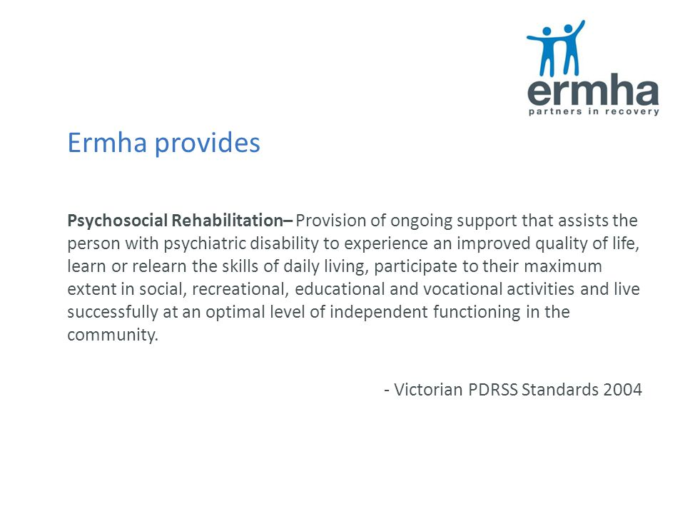 Ermha provides Psychosocial Rehabilitation– Provision of ongoing support that assists the person with psychiatric disability to experience an improved quality of life, learn or relearn the skills of daily living, participate to their maximum extent in social, recreational, educational and vocational activities and live successfully at an optimal level of independent functioning in the community.