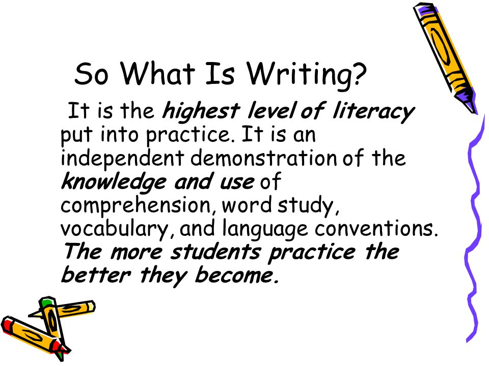 So What Is Writing. It is the highest level of literacy put into practice.
