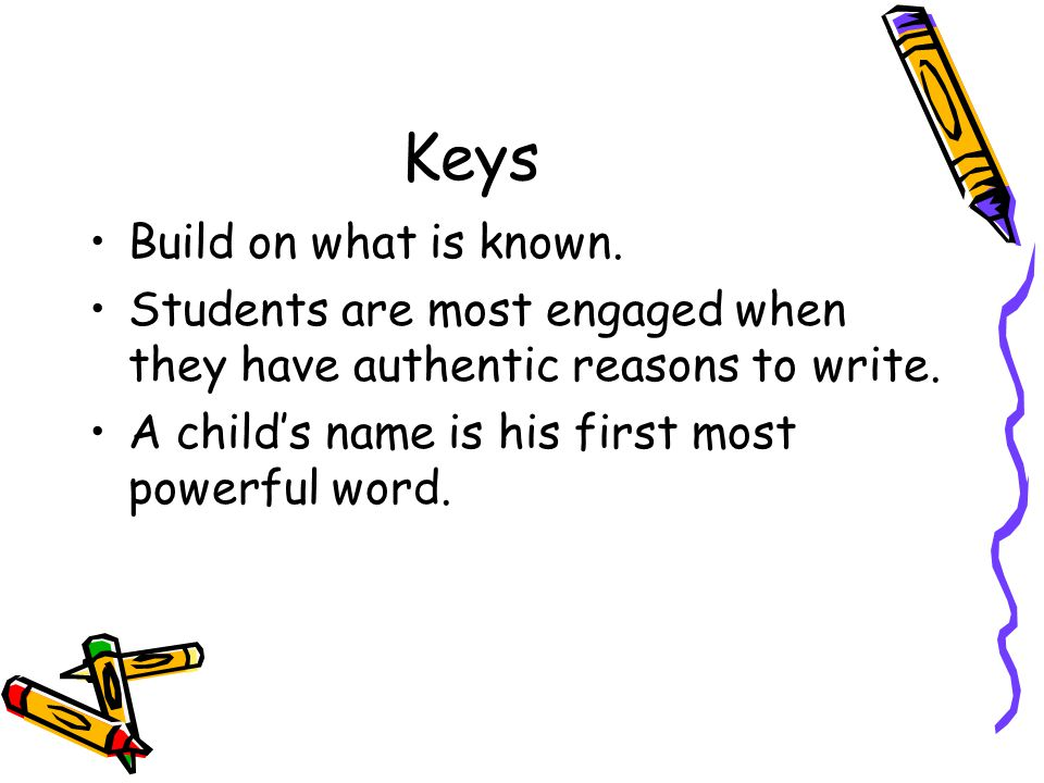 Keys Build on what is known. Students are most engaged when they have authentic reasons to write.