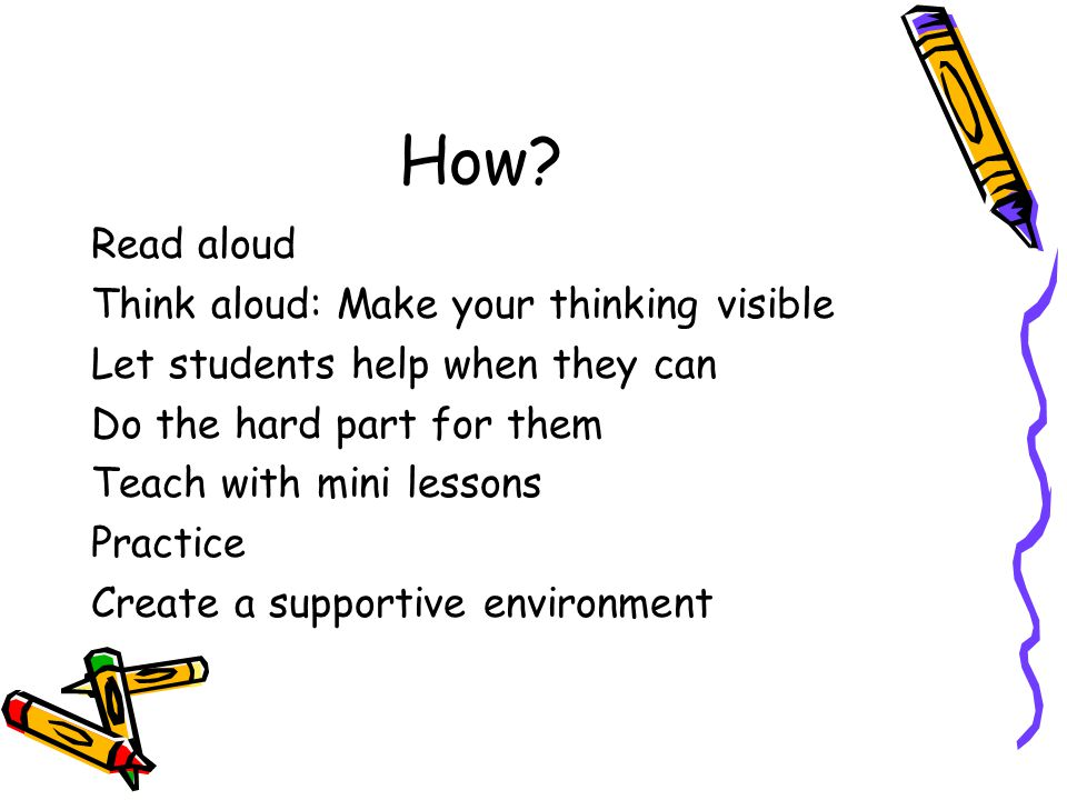 How? Read aloud Think aloud: Make your thinking visible Let students help when they can Do the hard part for them Teach with mini lessons Practice Cre