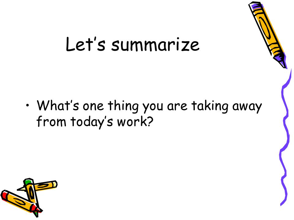 Let's summarize What's one thing you are taking away from today's work?