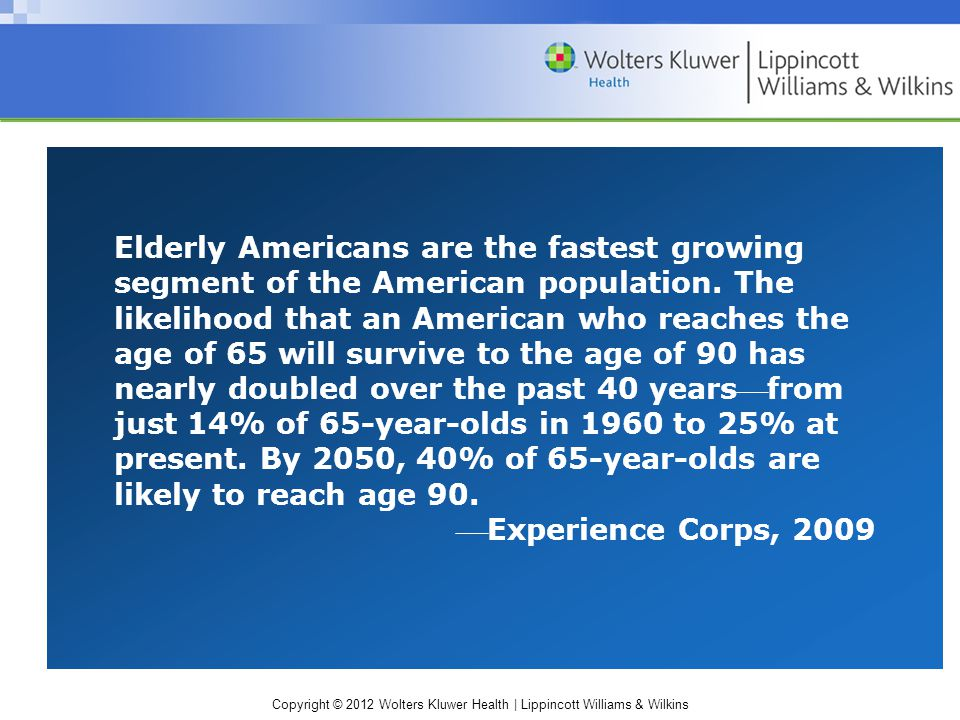 Copyright © 2012 Wolters Kluwer Health | Lippincott Williams & Wilkins Elderly Americans are the fastest growing segment of the American population. T