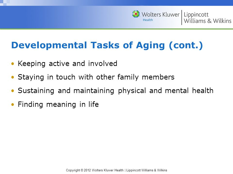 Copyright © 2012 Wolters Kluwer Health | Lippincott Williams & Wilkins Developmental Tasks of Aging (cont.) ‏ Keeping active and involved Staying in t