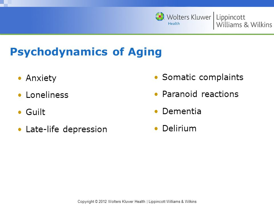 Copyright © 2012 Wolters Kluwer Health | Lippincott Williams & Wilkins Psychodynamics of Aging Anxiety Loneliness Guilt Late-life depression Somatic c