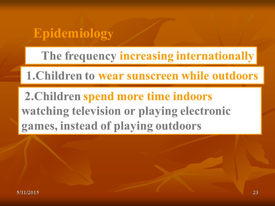 Epidemiolog y 2.Children spend more time indoors watching television or playing electronic games, instead of playing outdoors The frequency increasing internationally 1.Children to wear sunscreen while outdoors 5/11/201523