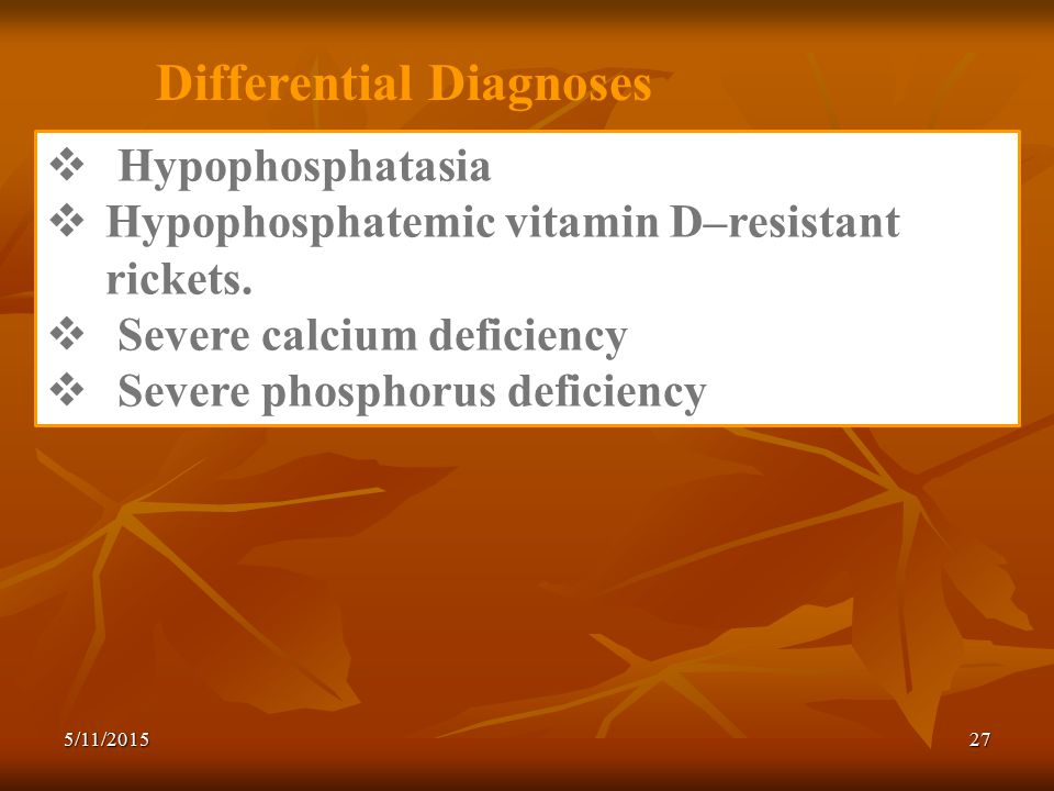 Differential Diagnoses  Hypophosphatasia  Hypophosphatemic vitamin D–resistant rickets.
