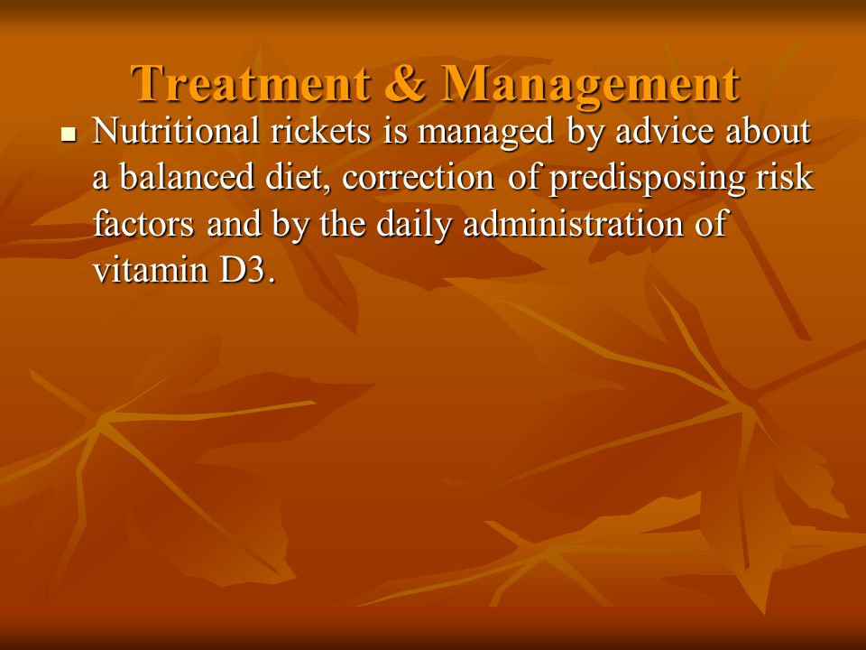 Treatment & Management Nutritional rickets is managed by advice about a balanced diet, correction of predisposing risk factors and by the daily administration of vitamin D3.