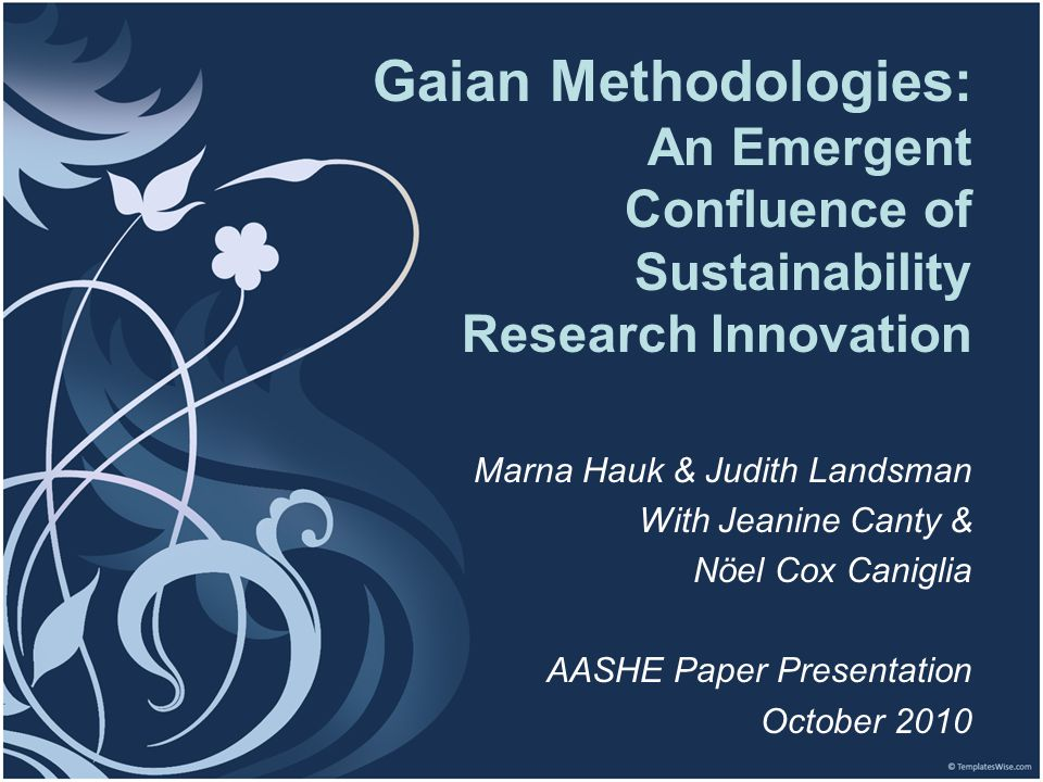 Gaian Methodologies - Hauk & Landsman - AASHE - October 2010 Gaian Methodologies: An Emergent Confluence of Sustainability Research Innovation Marna H