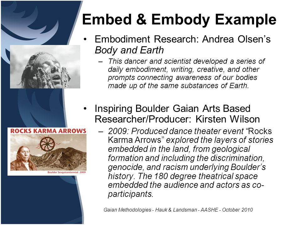 Gaian Methodologies - Hauk & Landsman - AASHE - October 2010 Embed & Embody Example Embodiment Research: Andrea Olsen's Body and Earth –This dancer and scientist developed a series of daily embodiment, writing, creative, and other prompts connecting awareness of our bodies made up of the same substances of Earth.