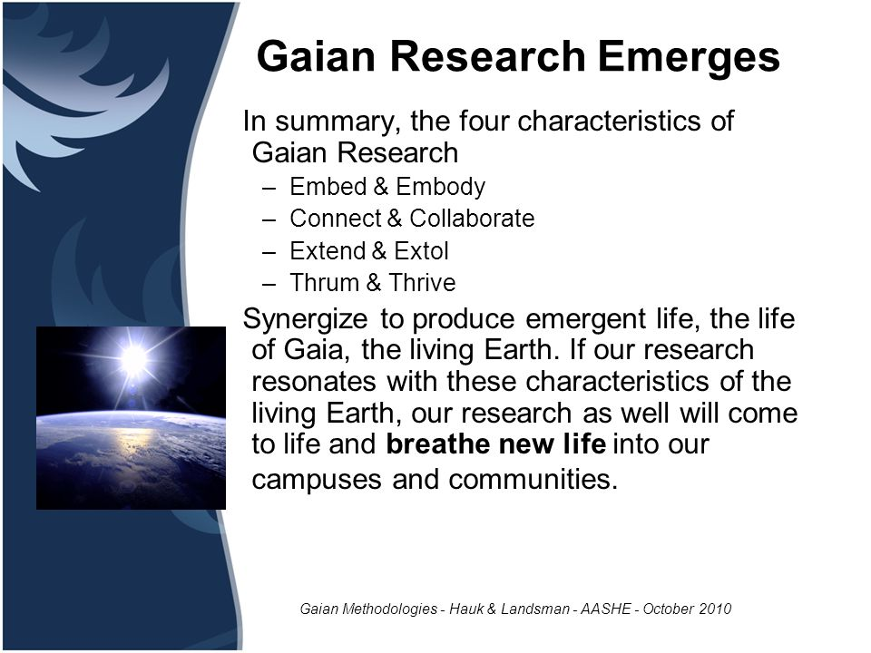 Gaian Methodologies - Hauk & Landsman - AASHE - October 2010 Gaian Research Emerges In summary, the four characteristics of Gaian Research –Embed & Embody –Connect & Collaborate –Extend & Extol –Thrum & Thrive Synergize to produce emergent life, the life of Gaia, the living Earth.