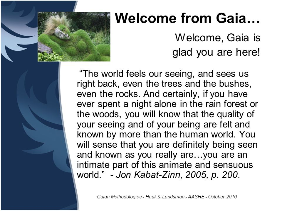 "Gaian Methodologies - Hauk & Landsman - AASHE - October 2010 Welcome from Gaia… Welcome, Gaia is glad you are here! ""The world feels our seeing, and s"