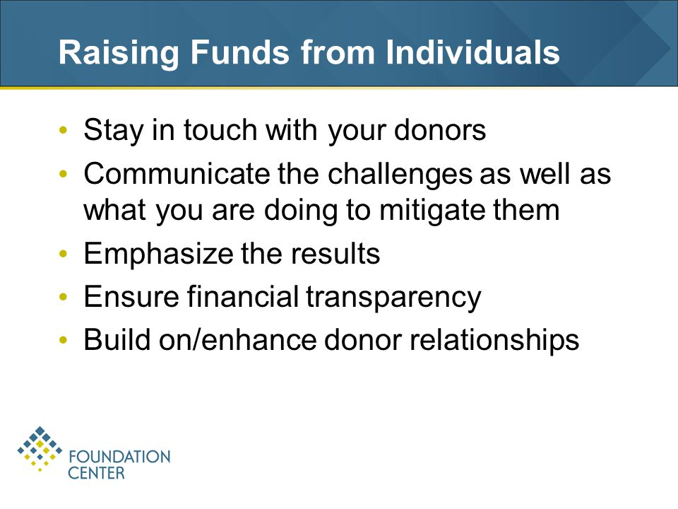 Raising Funds from Individuals Stay in touch with your donors Communicate the challenges as well as what you are doing to mitigate them Emphasize the results Ensure financial transparency Build on/enhance donor relationships