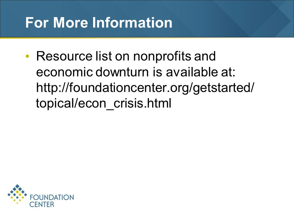 For More Information Resource list on nonprofits and economic downturn is available at: http://foundationcenter.org/getstarted/ topical/econ_crisis.html