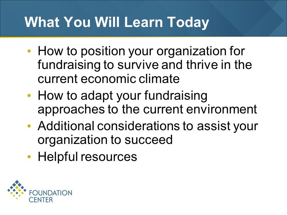 Summing Up Position your organization to take on fundraising to survive and thrive in the current economic climate –Stay true to your mission and capitalize on your special relevance to your audiences –Focus on your mission-critical, core activities –Obtain renewed commitment from your board and involve them fully in fundraising/donor engagement –Fundraise, fundraise, fundraise.