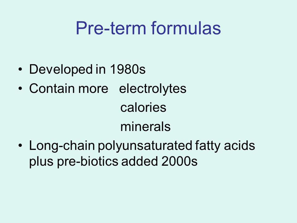 Pre-term formulas Developed in 1980s Contain more electrolytes calories minerals Long-chain polyunsaturated fatty acids plus pre-biotics added 2000s