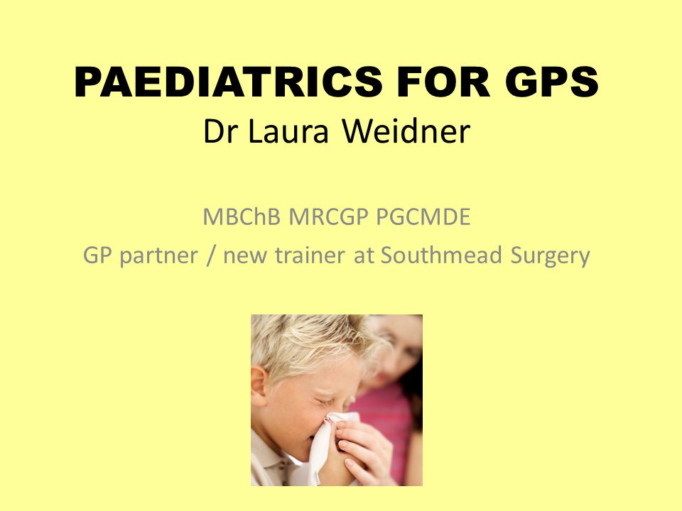 PAEDIATRICS FOR GPS Dr Laura Weidner MBChB MRCGP PGCMDE GP partner / new trainer at Southmead Surgery