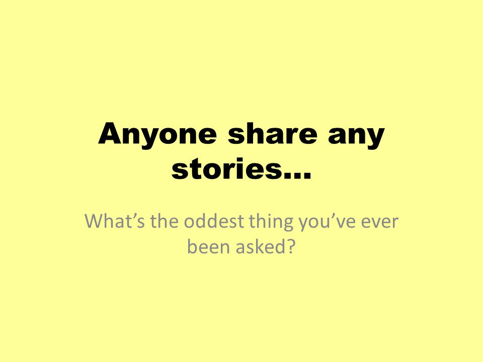Anyone share any stories… What's the oddest thing you've ever been asked?