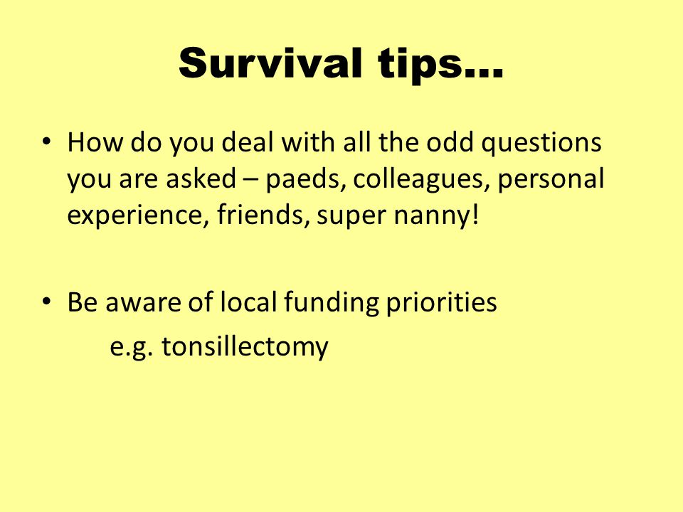 Survival tips… How do you deal with all the odd questions you are asked – paeds, colleagues, personal experience, friends, super nanny.