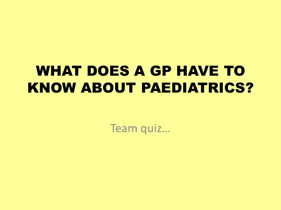 WHAT DOES A GP HAVE TO KNOW ABOUT PAEDIATRICS Team quiz…