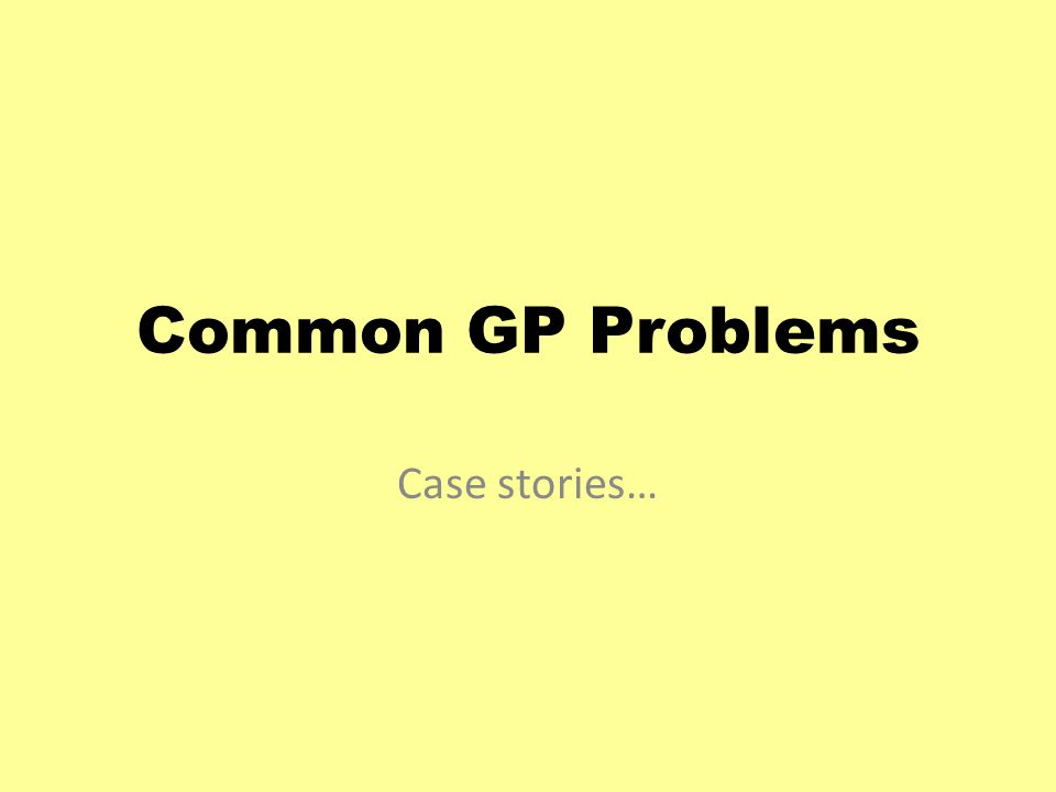 Common GP Problems Case stories…