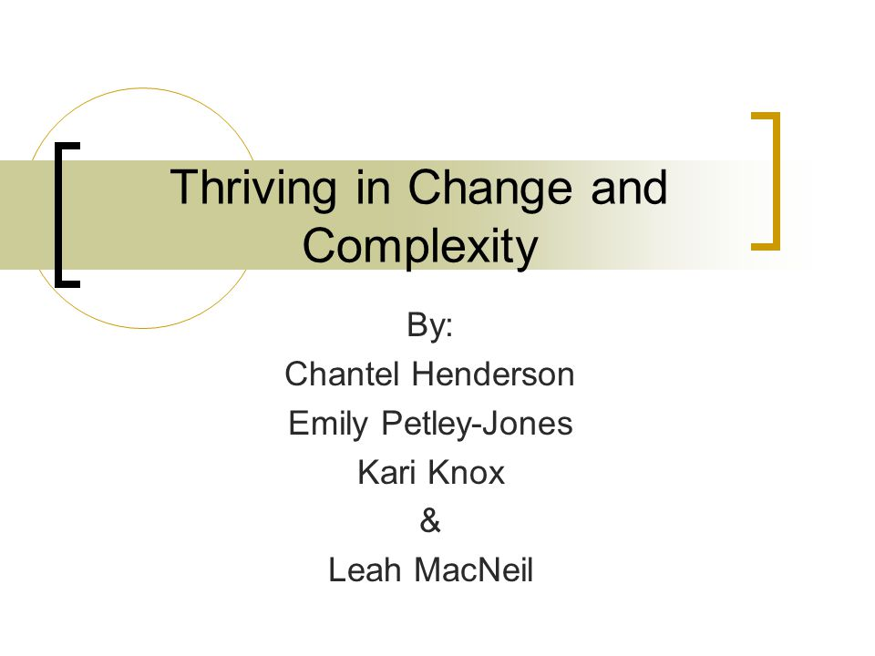 Thriving in Change and Complexity By: Chantel Henderson Emily Petley-Jones Kari Knox & Leah MacNeil