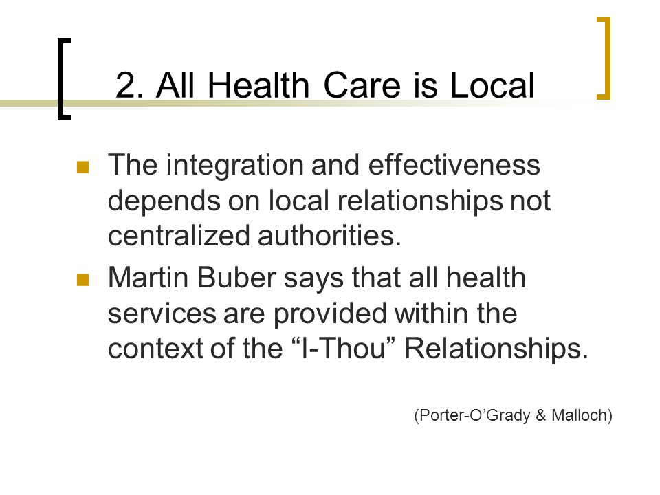 2. All Health Care is Local The integration and effectiveness depends on local relationships not centralized authorities. Martin Buber says that all h